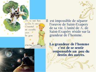 Il est impossible de séparer l'oeuvre de Saint-Exupery de sa vie. L'unité de