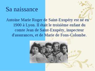 Sa naissance Antoine Marie Roger de Saint-Exupéry est né en 1900 à Lyon. Il é