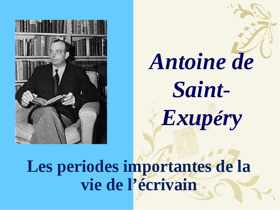 Antoine de Saint-Exupéry Les periodes importantes de la vie de l'écrivain