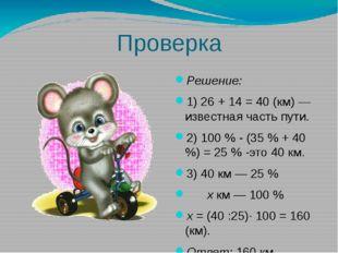 Проверка Решение: 1) 26 + 14 = 40 (км) — известная часть пути. 2) 100 % - (35