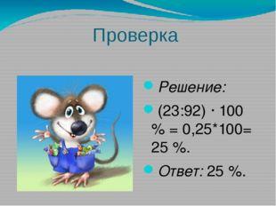 Проверка Решение: (23:92) ∙ 100 % = 0,25*100= 25 %. Ответ:25 %.
