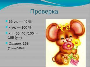 Проверка 66 уч. — 40 % хуч. — 100 % х= (66 :40)*100 = 165 (уч.) Ответ:165