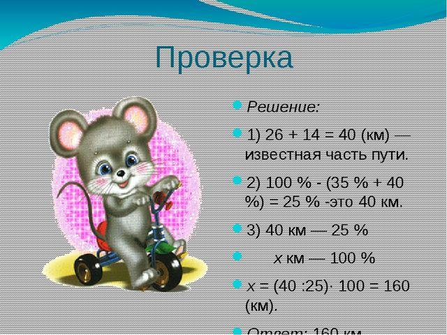 Проверка Решение: 1) 26 + 14 = 40 (км) — известная часть пути. 2) 100 % - (35...