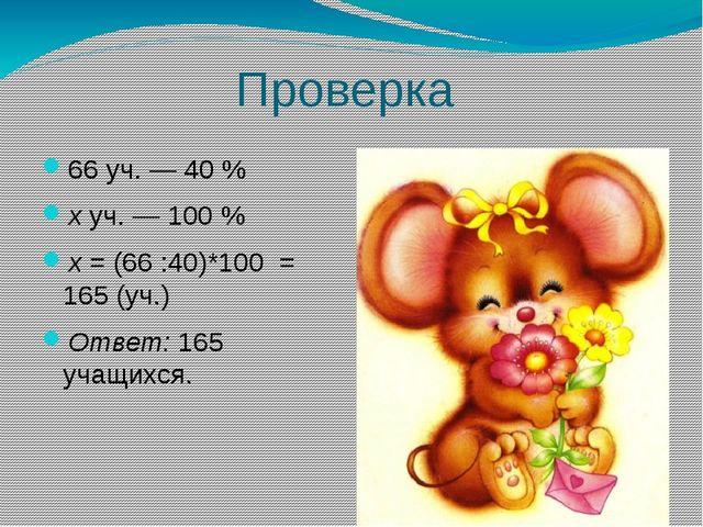 Проверка 66 уч. — 40 % хуч. — 100 % х= (66 :40)*100 = 165 (уч.) Ответ:165...