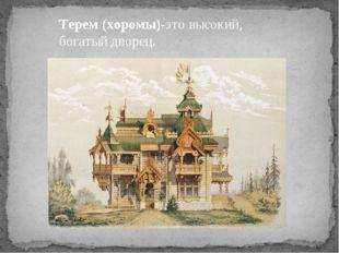 Терем (хоромы)-это высокий, богатый дворец.