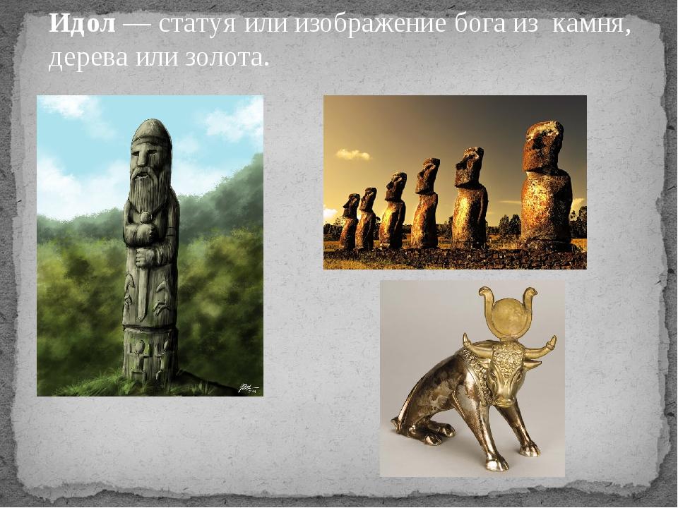 Идол — статуя или изображение бога из камня, дерева или золота.