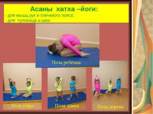 Асаны хатха –йоги: - для мышц рук и плечевого пояса; - для туловища и шеи; П