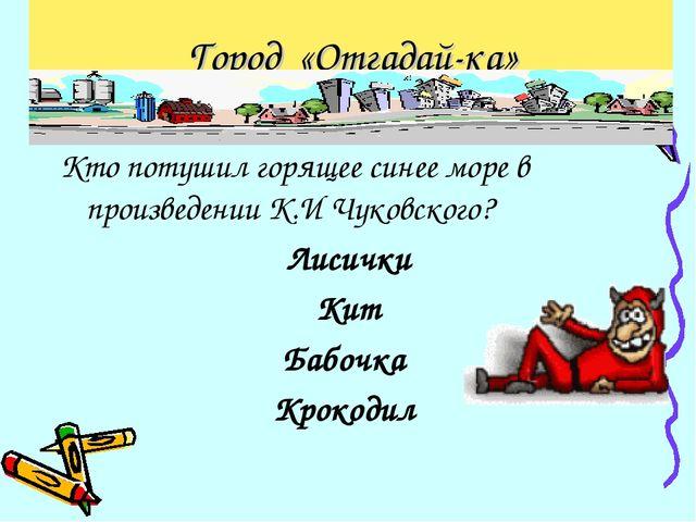 Город «Отгадай-ка» Кто потушил горящее синее море в произведении К.И Чуковско...