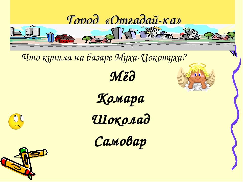 Город «Отгадай-ка» Что купила на базаре Муха-Цокотуха? Мёд Комара Шоколад Сам...