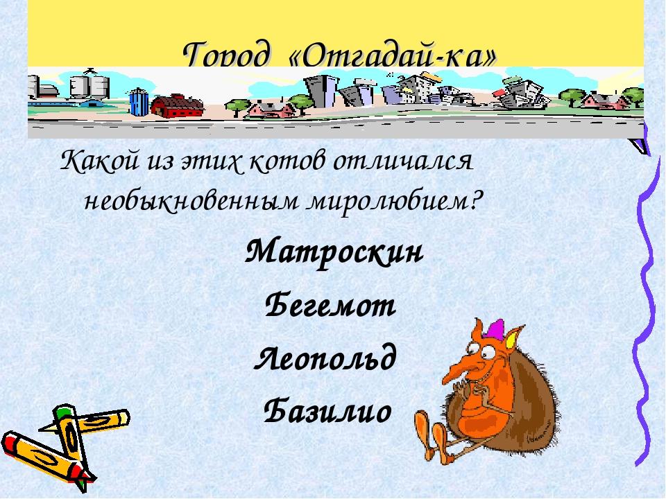 Город «Отгадай-ка» Какой из этих котов отличался необыкновенным миролюбием? М...
