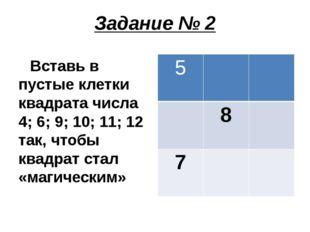 Задание № 2 Вставь в пустые клетки квадрата числа 4; 6; 9; 10; 11; 12 так, чт