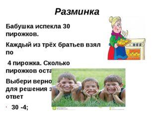 Разминка Бабушка испекла 30 пирожков. Каждый из трёх братьев взял по 4 пирожк