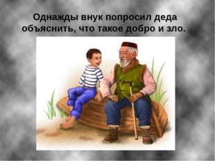 Однажды внук попросил деда объяснить, что такое добро и зло.