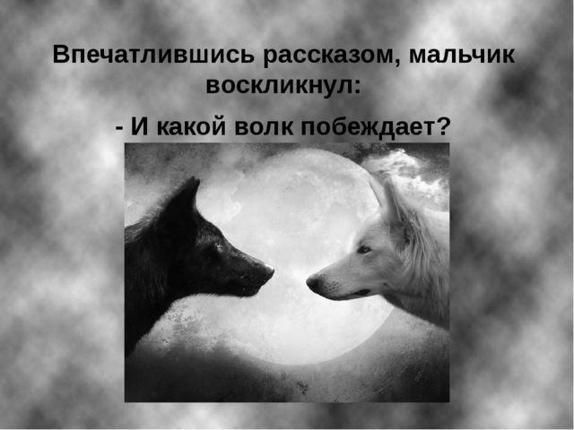 Впечатлившись рассказом, мальчик воскликнул: - И какой волк побеждает?