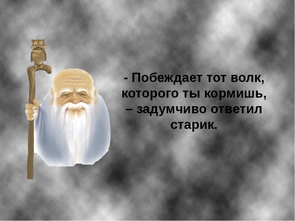 - Побеждает тот волк, которого ты кормишь, – задумчиво ответил старик.
