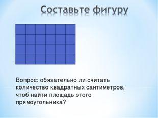 Вопрос: обязательно ли считать количество квадратных сантиметров, чтоб найти