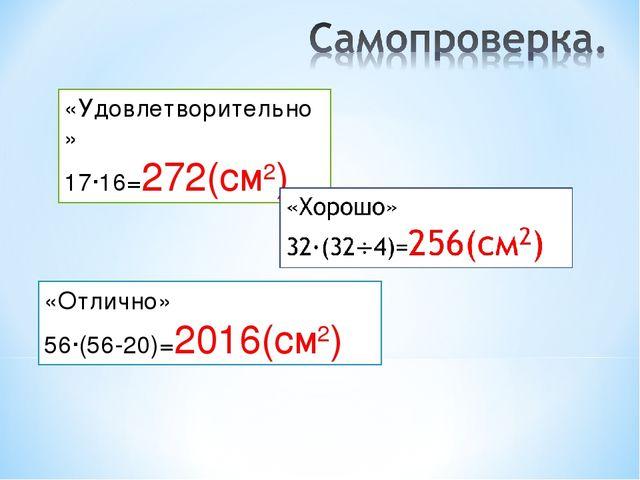 «Удовлетворительно» 17∙16=272(см2) «Отлично» 56∙(56-20)=2016(см2)