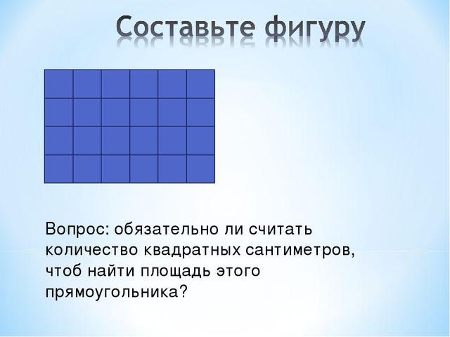 Вопрос: обязательно ли считать количество квадратных сантиметров, чтоб найти...