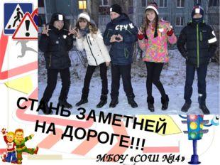 СТАНЬ ЗАМЕТНЕЙ НА ДОРОГЕ!!! МБОУ «СОШ №14» © Топилина С.Н.