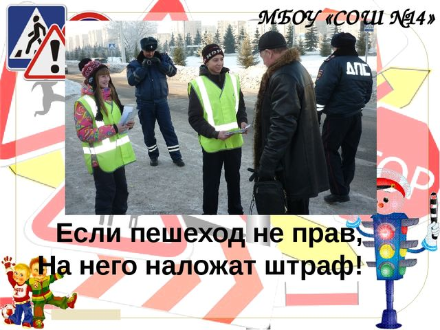 Если пешеход не прав, На него наложат штраф! МБОУ «СОШ №14» © Топилина С.Н.