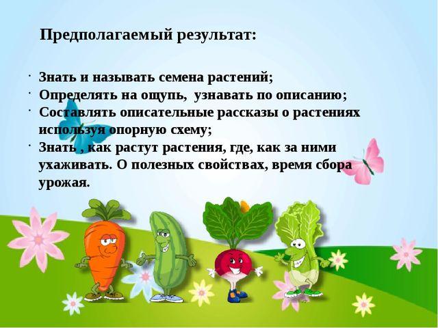 Предполагаемый результат: Знать и называть семена растений; Определять на ощу...