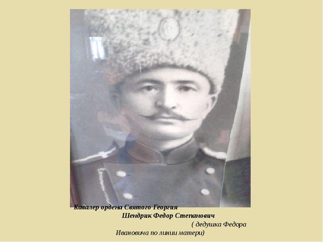 Кавалер ордена Святого Георгия Шендрик Федор Степанович ( дедушка Федора Иван...