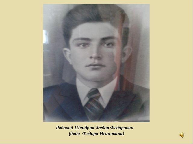 Рядовой Шендрик Федор Федорович (дядя Федора Ивановича)