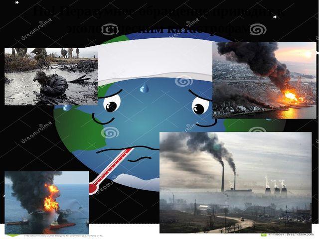 Но! Неразумное обращение приводит к экологическим катастрофам
