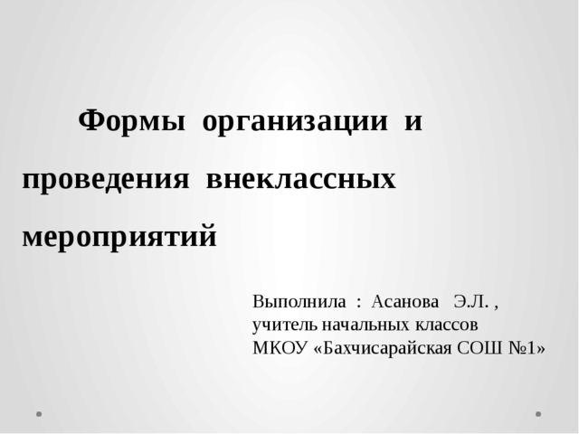 Формы организации и проведения внеклассных мероприятий Выполнила : Асанова Э...