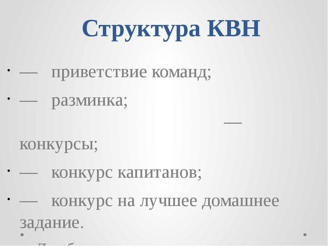 Структура КВН — приветствие команд;  — разминка; — конкурсы; — конкурс капи...