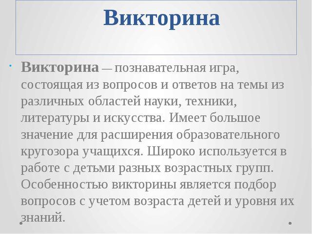 Викторина Викторина — познавательная игра, состоящая из вопросов и ответов н...