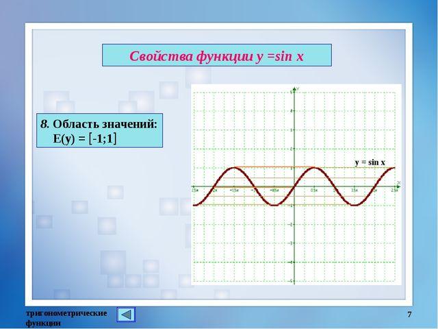 Свойства функции у =sin x тригонометрические функции * 8. Область значений: Е...