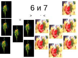 6 и 7 < > = < > =