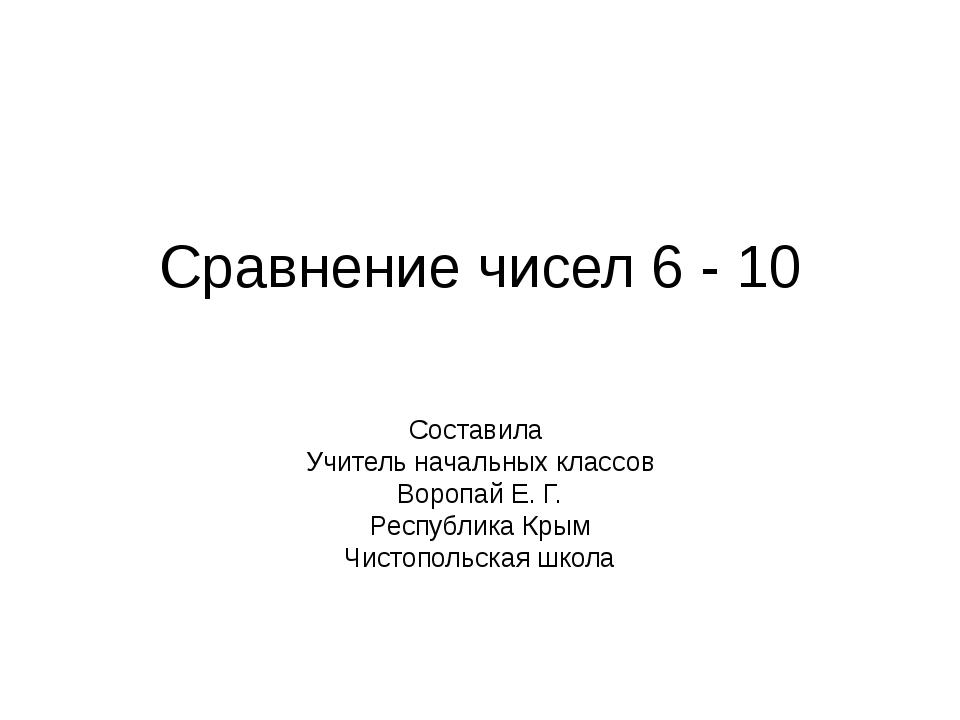 Сравнение чисел 6 - 10 Составила Учитель начальных классов Воропай Е. Г. Респ...