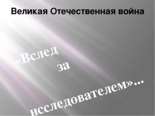 Великая Отечественная война «Вслед за исследователем»...
