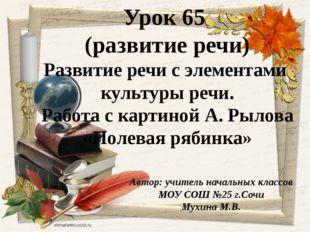 Автор: учитель начальных классов МОУ СОШ №25 г.Сочи Мухина М.В. Урок 65 (разв