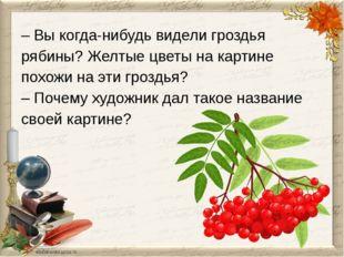 – Вы когда-нибудь видели гроздья рябины? Желтые цветы на картине похожи на эт