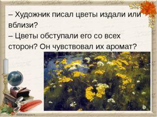 – Художник писал цветы издали или вблизи? – Цветы обступали его со всех сторо