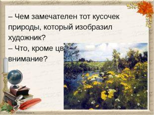 – Чем замечателен тот кусочек природы, который изобразил художник? – Что, кро