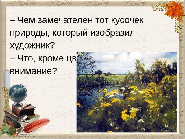 – Чем замечателен тот кусочек природы, который изобразил художник? – Что, кро...