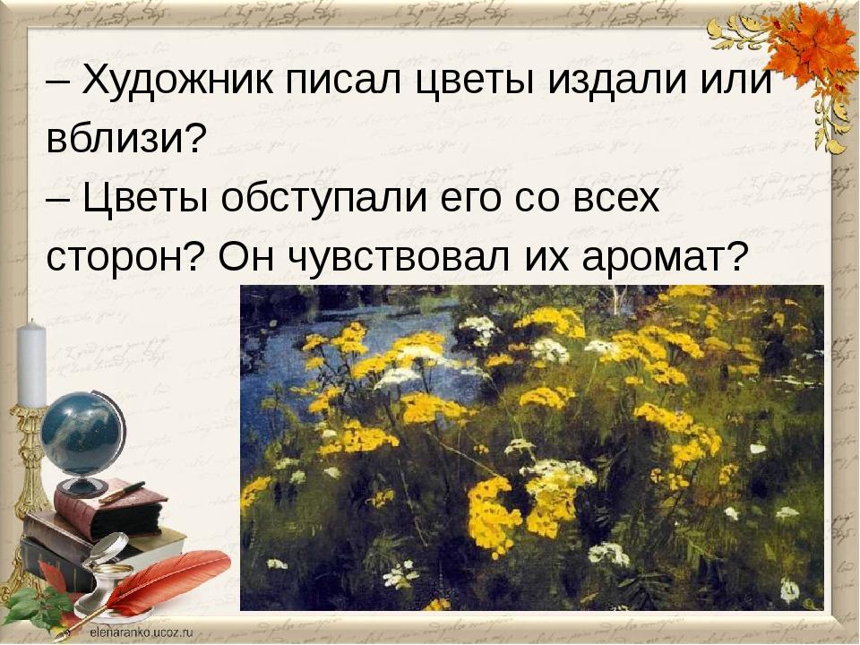 – Художник писал цветы издали или вблизи? – Цветы обступали его со всех сторо...