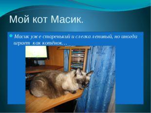 Мой кот Масик. Масик уже старенький и слегка ленивый, но иногда играет как ко