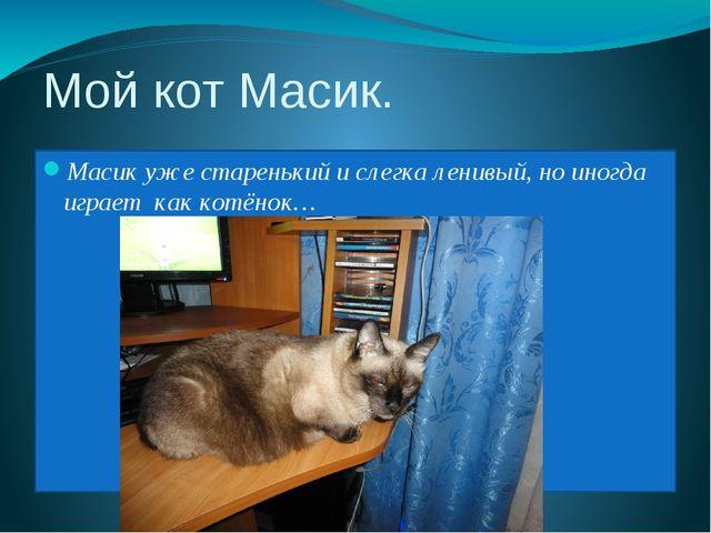 Мой кот Масик. Масик уже старенький и слегка ленивый, но иногда играет как ко...