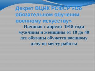 Декрет ВЦИК РСФСР «Об обязательном обучении военному искусству» Начиная с апр