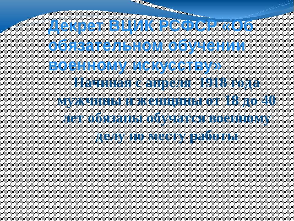 Декрет ВЦИК РСФСР «Об обязательном обучении военному искусству» Начиная с апр...
