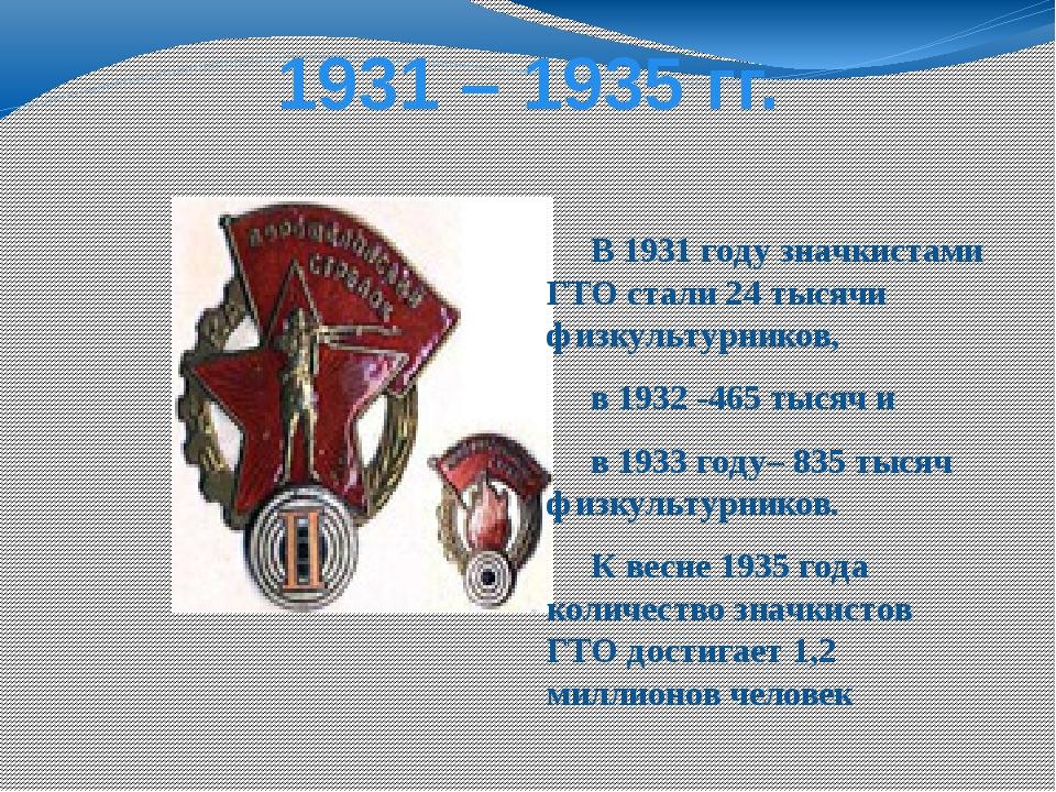 1931 – 1935 гг. В 1931 году значкистами ГТО стали 24 тысячи физкультурников,...