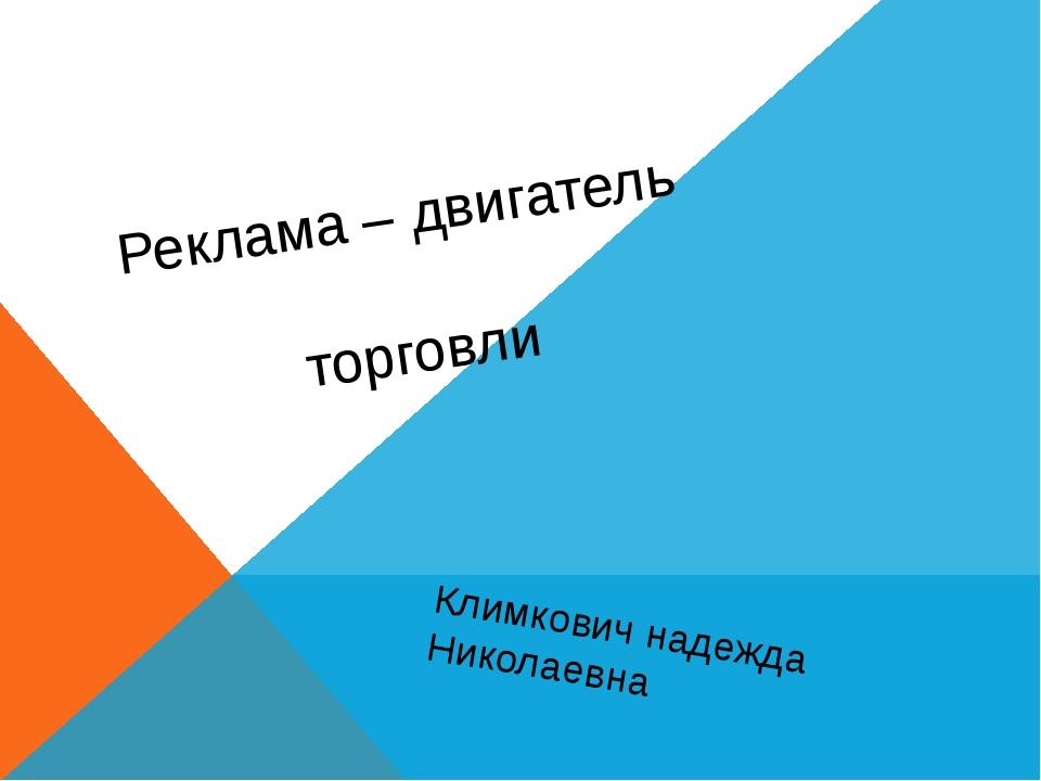 Реклама – двигатель торговли Климкович надежда Николаевна