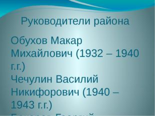 Руководители района Обухов Макар Михайлович (1932 – 1940 г.г.) Чечулин Васили