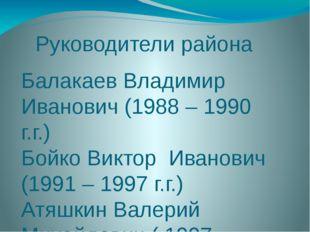 Руководители района Балакаев Владимир Иванович (1988 – 1990 г.г.) Бойко Викто