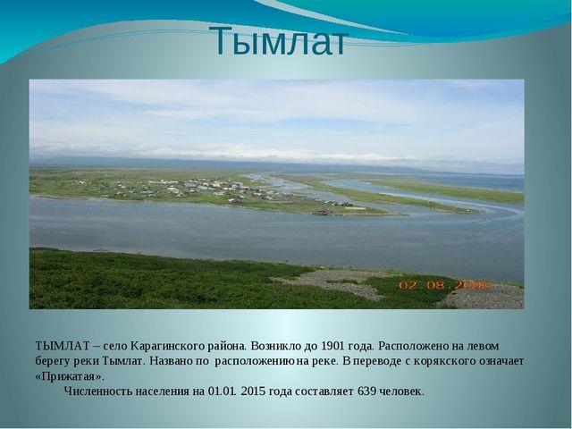 Тымлат ТЫМЛАТ – село Карагинского района. Возникло до 1901 года. Расположено...